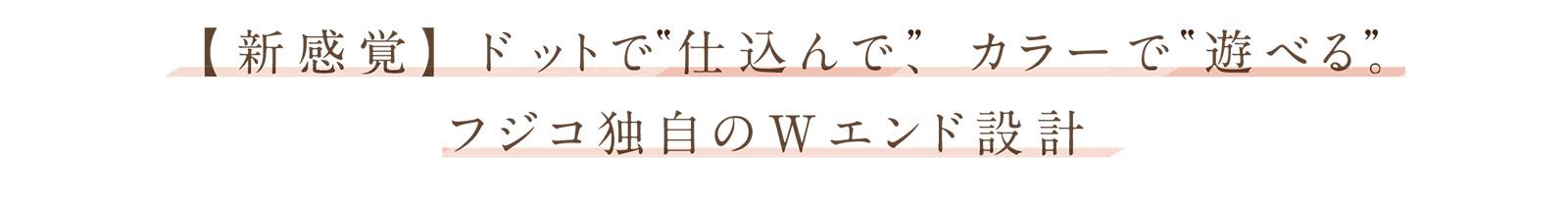 """【新感覚】ドットで仕込んで、カラーで""""遊べる""""。フジコ独自のWエンド設計"""